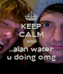 KEEP CALM AND ..alan water u doing omg - Personalised Poster A4 size