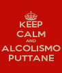 KEEP CALM AND ALCOLISMO PUTTANE - Personalised Poster A4 size