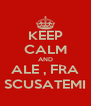 KEEP CALM AND ALE , FRA SCUSATEMI - Personalised Poster A4 size