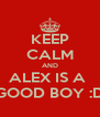 KEEP CALM AND ALEX IS A  GOOD BOY :D - Personalised Poster A4 size