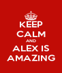 KEEP CALM AND ALEX IS AMAZING - Personalised Poster A4 size