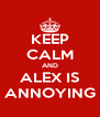 KEEP CALM AND ALEX IS ANNOYING - Personalised Poster A4 size