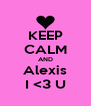 KEEP CALM AND Alexis I <3 U - Personalised Poster A4 size