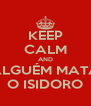 KEEP CALM AND ALGUÉM MATA O ISIDORO - Personalised Poster A4 size