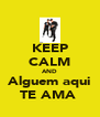 KEEP CALM AND Alguem aqui TE AMA  - Personalised Poster A4 size