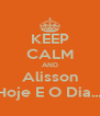 KEEP CALM AND Alisson Hoje E O Dia.... - Personalised Poster A4 size