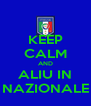 KEEP CALM AND ALIU IN NAZIONALE - Personalised Poster A4 size