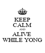 KEEP CALM AND ALIVE  WHILE YONG - Personalised Poster A4 size
