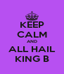 KEEP CALM AND ALL HAIL KING B - Personalised Poster A4 size