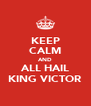 KEEP CALM AND ALL HAIL KING VICTOR - Personalised Poster A4 size