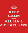KEEP CALM AND ALL HAIL MICHAEL JOSH - Personalised Poster A4 size