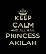 KEEP CALM AND ALL HAIL PRINCESS AKILAH - Personalised Poster A4 size
