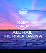 KEEP CALM AND ALL HAIL  THE RIVER BAKNA - Personalised Poster A4 size
