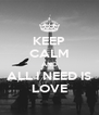 KEEP CALM AND ALL I NEED IS LOVE - Personalised Poster A4 size
