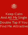 Keep Calm And All My Single Lady Followers Double Tap If You  Find Me Attractive - Personalised Poster A4 size