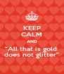 """KEEP CALM AND """"All that is gold  does not glitter"""" - Personalised Poster A4 size"""