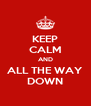 KEEP CALM AND ALL THE WAY DOWN - Personalised Poster A4 size