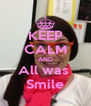 KEEP CALM AND All was  Smile - Personalised Poster A4 size