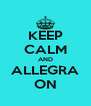 KEEP CALM AND ALLEGRA ON - Personalised Poster A4 size