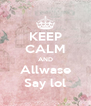 KEEP CALM AND Allwase Say lol - Personalised Poster A4 size