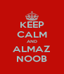 KEEP CALM AND ALMAZ NOOB - Personalised Poster A4 size