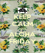 KEEP CALM AND ALOHA FRIDAY - Personalised Poster A4 size