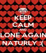 KEEP CALM AND ALONE AGAIN... NATURLY :( - Personalised Poster A4 size