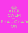 KEEP CALM AND ALPHA - CHARLIE ON - Personalised Poster A4 size