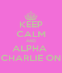 KEEP CALM AND ALPHA  CHARLIE ON - Personalised Poster A4 size