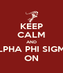 KEEP CALM AND ALPHA PHI SIGMA ON - Personalised Poster A4 size