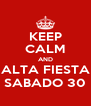 KEEP CALM AND ALTA FIESTA SABADO 30 - Personalised Poster A4 size