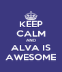 KEEP CALM AND ALVA IS AWESOME - Personalised Poster A4 size