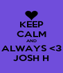 KEEP CALM AND ALWAYS <3 JOSH H - Personalised Poster A4 size