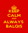 KEEP CALM AND ALWAYS  BALQIS - Personalised Poster A4 size