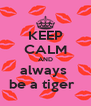 KEEP CALM AND always  be a tiger   - Personalised Poster A4 size