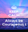 KEEP CALM AND Always be Courageous I - Personalised Poster A4 size