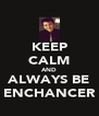 KEEP CALM AND ALWAYS BE ENCHANCER - Personalised Poster A4 size
