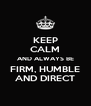 KEEP CALM AND ALWAYS BE FIRM, HUMBLE AND DIRECT - Personalised Poster A4 size