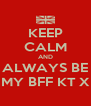 KEEP CALM AND ALWAYS BE MY BFF KT X - Personalised Poster A4 size