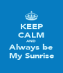 KEEP CALM AND Always be My Sunrise - Personalised Poster A4 size