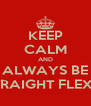KEEP CALM AND ALWAYS BE STRAIGHT FLEXIN - Personalised Poster A4 size