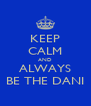 KEEP CALM AND ALWAYS BE THE DANI - Personalised Poster A4 size