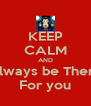 KEEP CALM AND Always be There For you - Personalised Poster A4 size