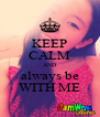 KEEP CALM AND always be WITH ME - Personalised Poster A4 size