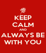 KEEP CALM AND ALWAYS BE WITH YOU - Personalised Poster A4 size