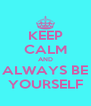 KEEP CALM AND ALWAYS BE YOURSELF - Personalised Poster A4 size