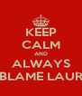 KEEP CALM AND ALWAYS BLAME LAUR - Personalised Poster A4 size