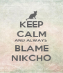 KEEP CALM AND ALWAYS  BLAME NIKCHO - Personalised Poster A4 size