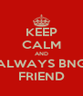 KEEP CALM AND ALWAYS BNG FRIEND - Personalised Poster A4 size