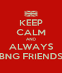 KEEP CALM AND ALWAYS BNG FRIENDS - Personalised Poster A4 size